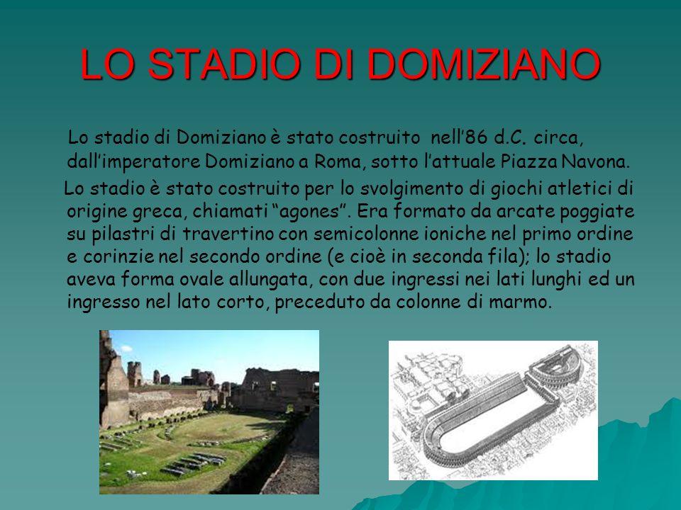 LO STADIO DI DOMIZIANO Lo stadio di Domiziano è stato costruito nell'86 d.C. circa, dall'imperatore Domiziano a Roma, sotto l'attuale Piazza Navona.