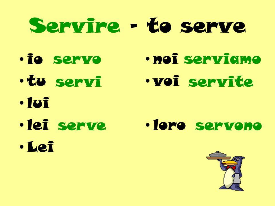 Servire - to serve io tu lui lei Lei servo noi voi loro serviamo servi