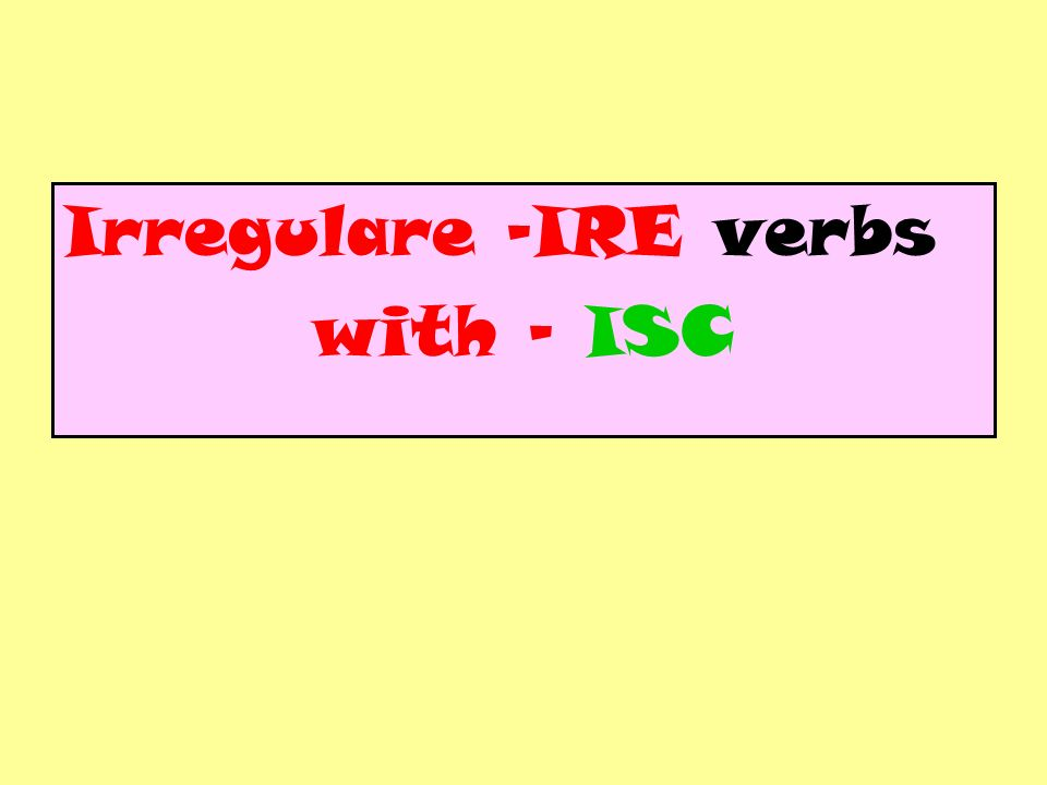 Irregulare -IRE verbs with - ISC