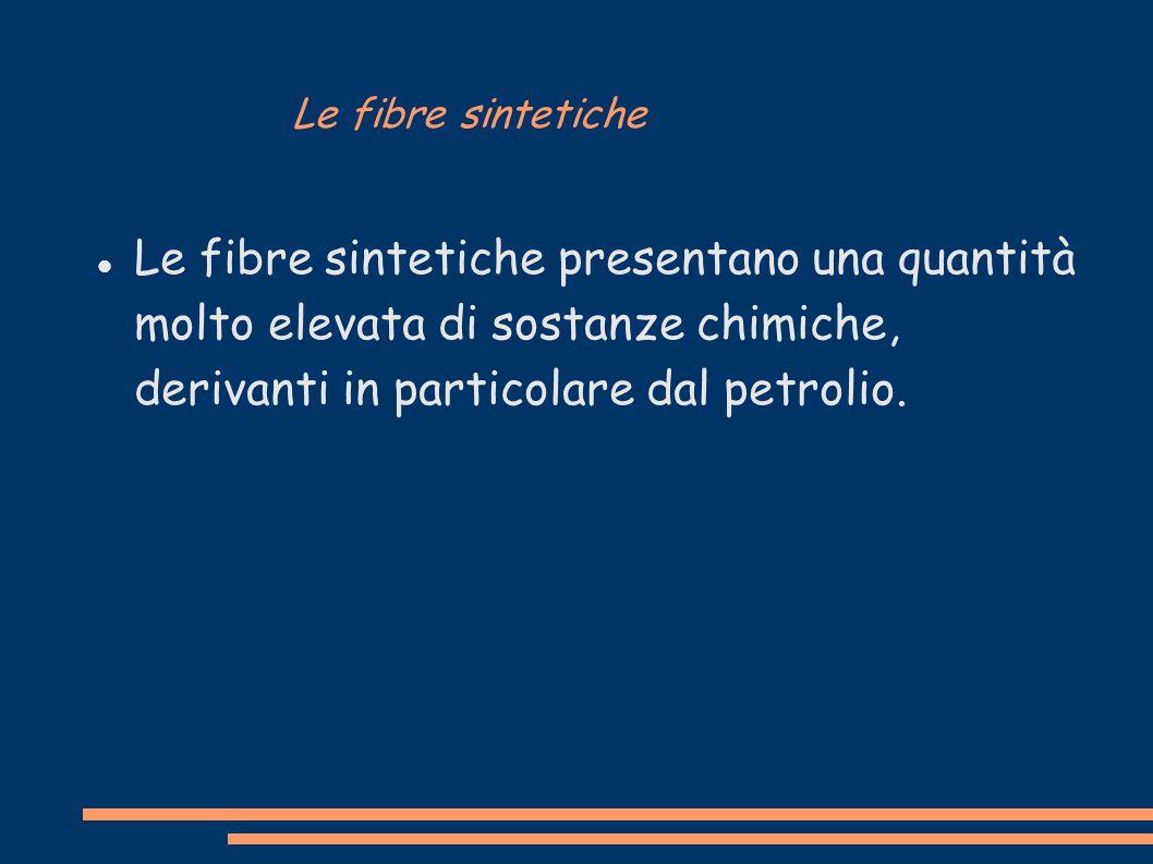 Le fibre sintetiche Le fibre sintetiche presentano una quantità molto elevata di sostanze chimiche, derivanti in particolare dal petrolio.