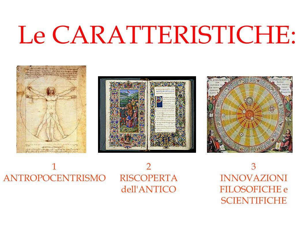 Le CARATTERISTICHE: 1 ANTROPOCENTRISMO 2 RISCOPERTA dell ANTICO 3