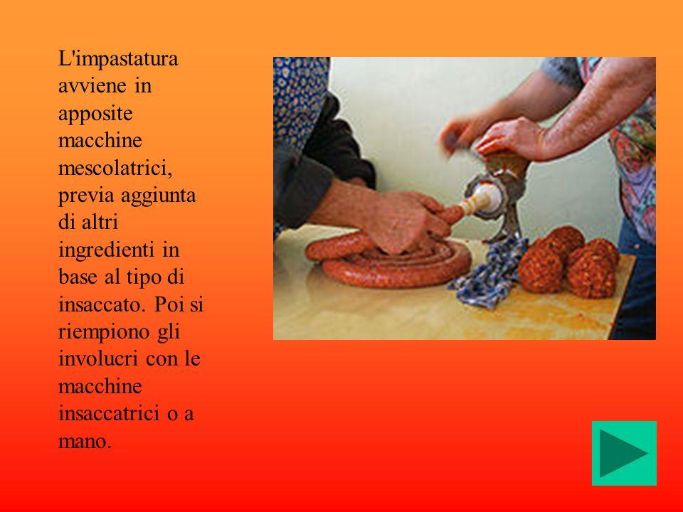 L impastatura avviene in apposite macchine mescolatrici, previa aggiunta di altri ingredienti in base al tipo di insaccato.