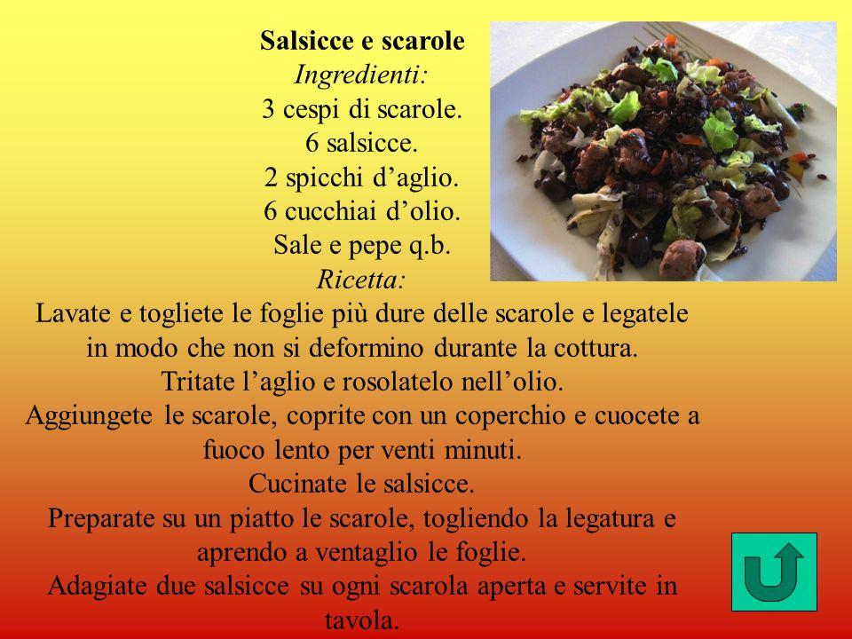 Salsicce e scaroleIngredienti: 3 cespi di scarole. 6 salsicce. 2 spicchi d'aglio. 6 cucchiai d'olio. Sale e pepe q.b.