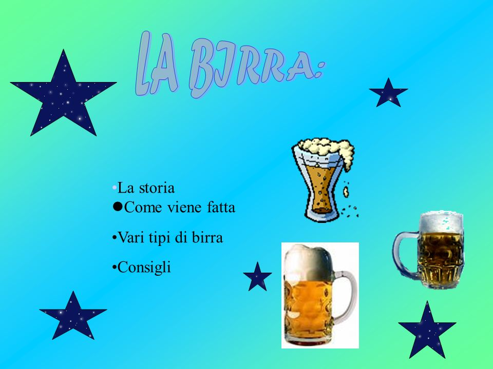 LA BIRRA: La storia Come viene fatta Vari tipi di birra Consigli