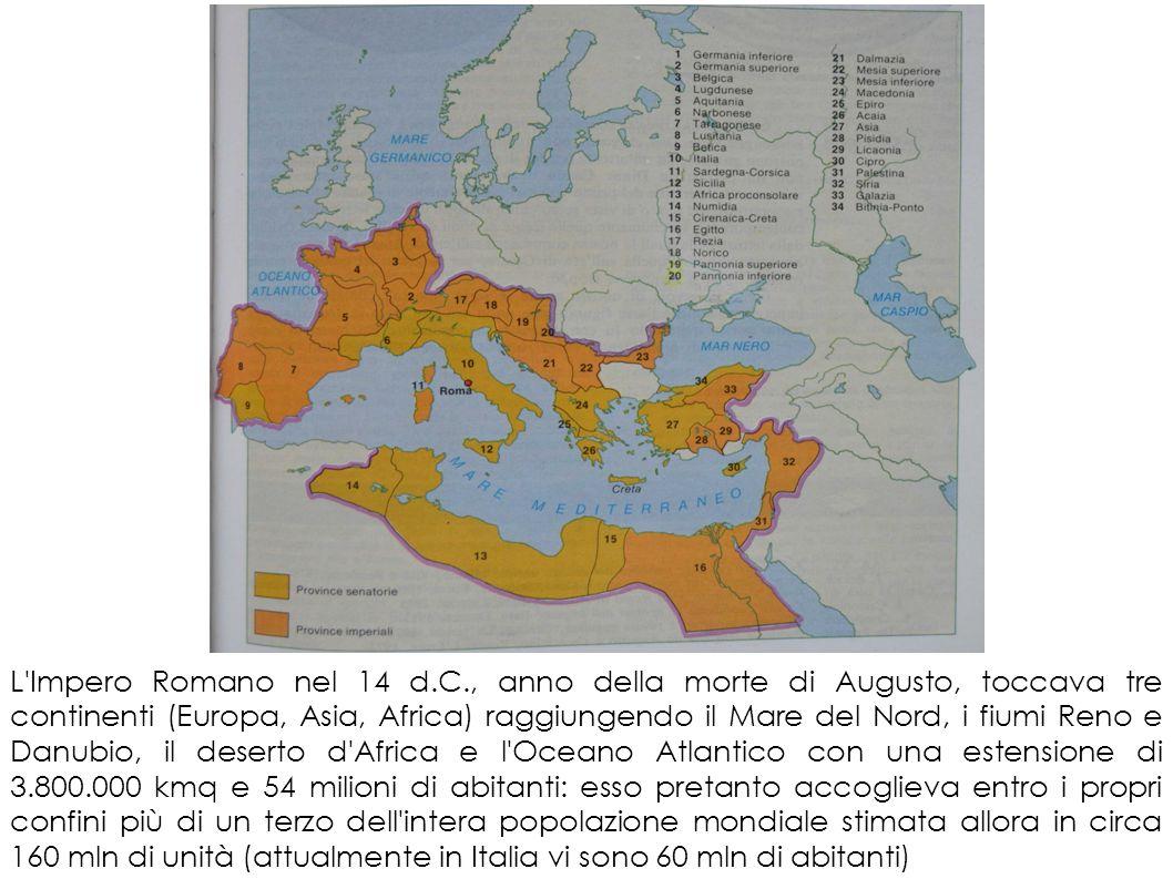 L Impero Romano nel 14 d.C., anno della morte di Augusto, toccava tre continenti (Europa, Asia, Africa) raggiungendo il Mare del Nord, i fiumi Reno e Danubio, il deserto d Africa e l Oceano Atlantico con una estensione di 3.800.000 kmq e 54 milioni di abitanti: esso pretanto accoglieva entro i propri confini più di un terzo dell intera popolazione mondiale stimata allora in circa 160 mln di unità (attualmente in Italia vi sono 60 mln di abitanti)