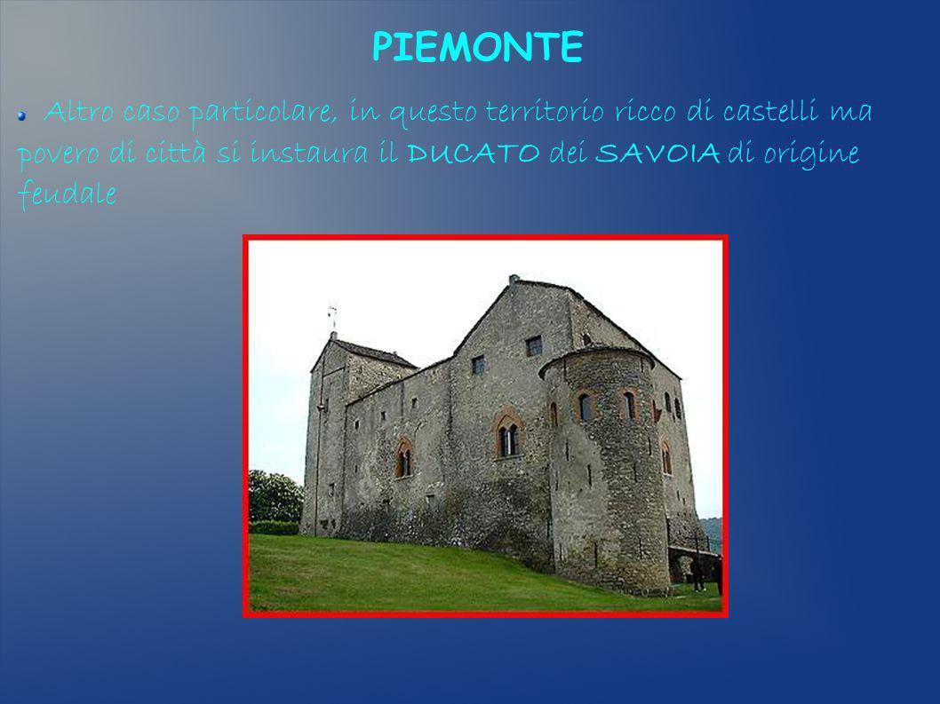 PIEMONTE Altro caso particolare, in questo territorio ricco di castelli ma povero di città si instaura il DUCATO dei SAVOIA di origine feudale.