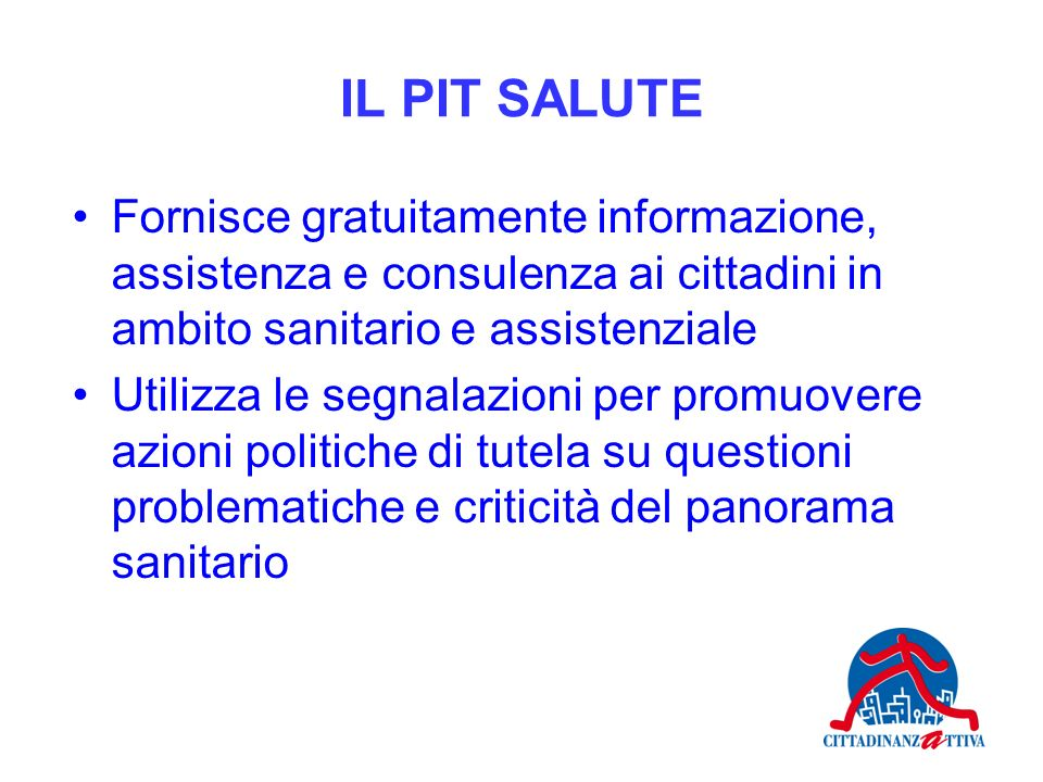 IL PIT SALUTE Fornisce gratuitamente informazione, assistenza e consulenza ai cittadini in ambito sanitario e assistenziale.