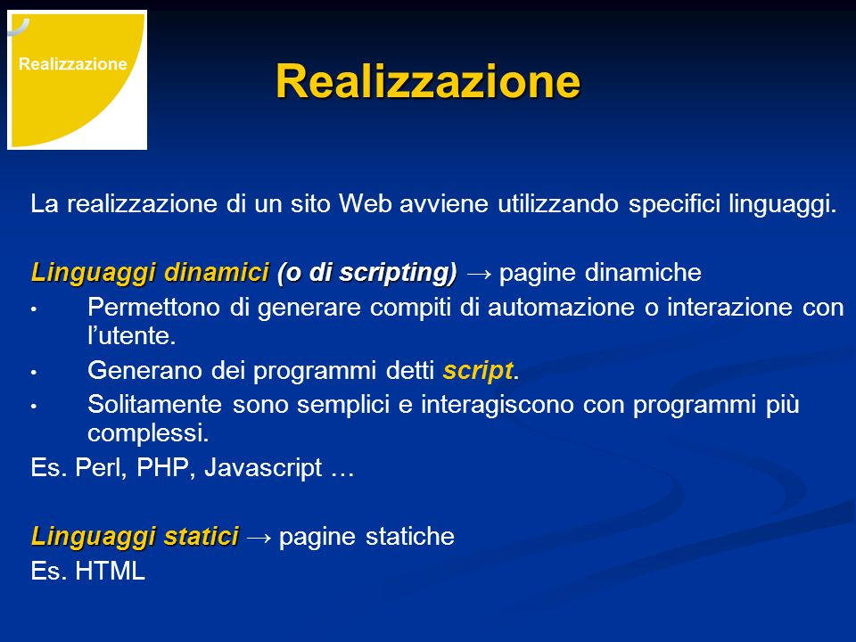 Realizzazione La realizzazione di un sito Web avviene utilizzando specifici linguaggi. Linguaggi dinamici (o di scripting) → pagine dinamiche.