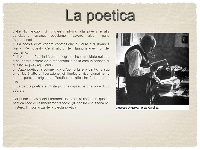La poeticaDalle dichiarazioni di Ungaretti intorno alla poesia e alla condizione umana, possiamo ricavare alcuni punti fondamentali :