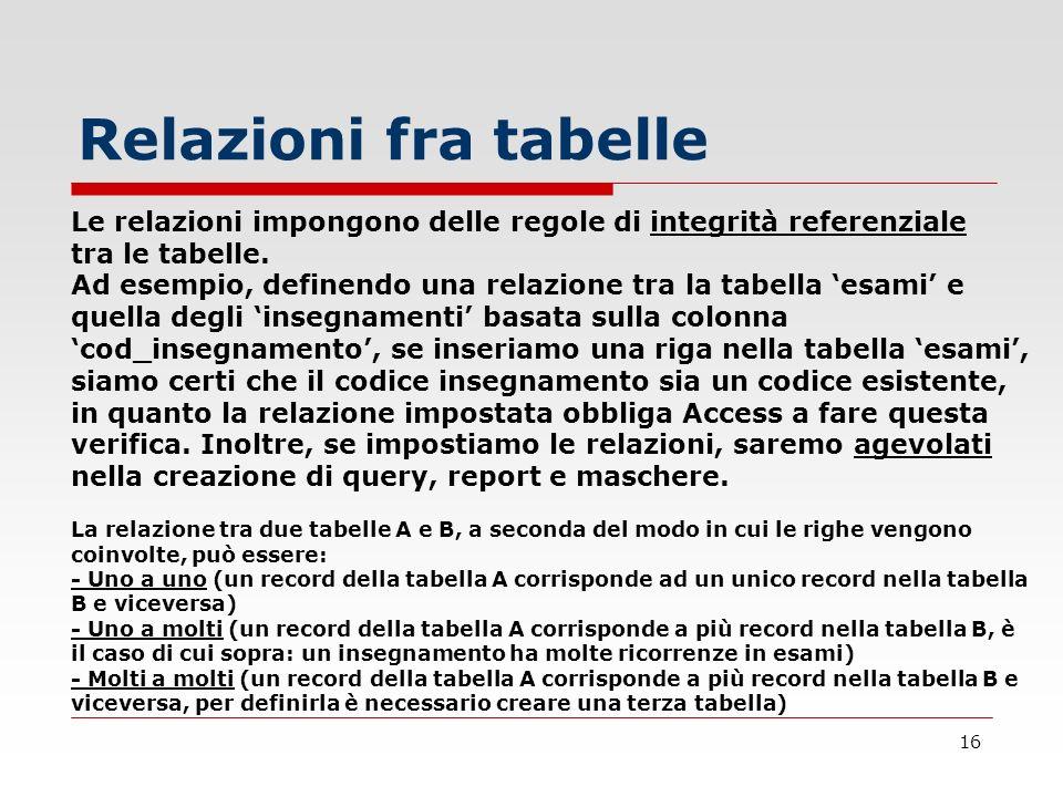 Relazioni fra tabelle Le relazioni impongono delle regole di integrità referenziale tra le tabelle.