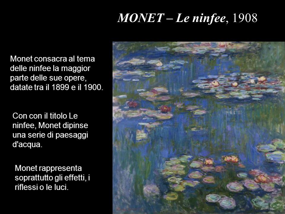 MONET – Le ninfee, 1908 Monet consacra al tema delle ninfee la maggior parte delle sue opere, datate tra il 1899 e il 1900.