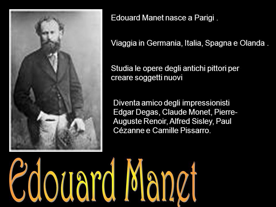 Edouard Manet Edouard Manet nasce a Parigi .