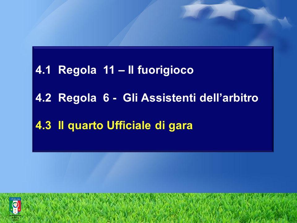 4.1 Regola 11 – Il fuorigioco 4.2 Regola 6 - Gli Assistenti dell'arbitro 4.3 Il quarto Ufficiale di gara