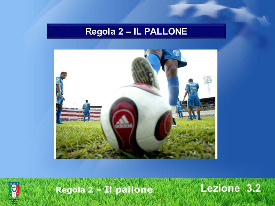 Regola 2 – IL PALLONE Lezione 3.2 Regola 2 – Il pallone