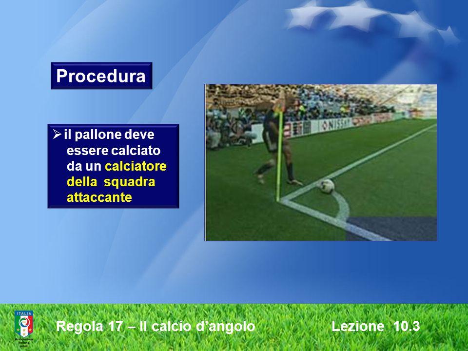 Procedura Regola 17 – Il calcio d'angolo Lezione 10.3 il pallone deve