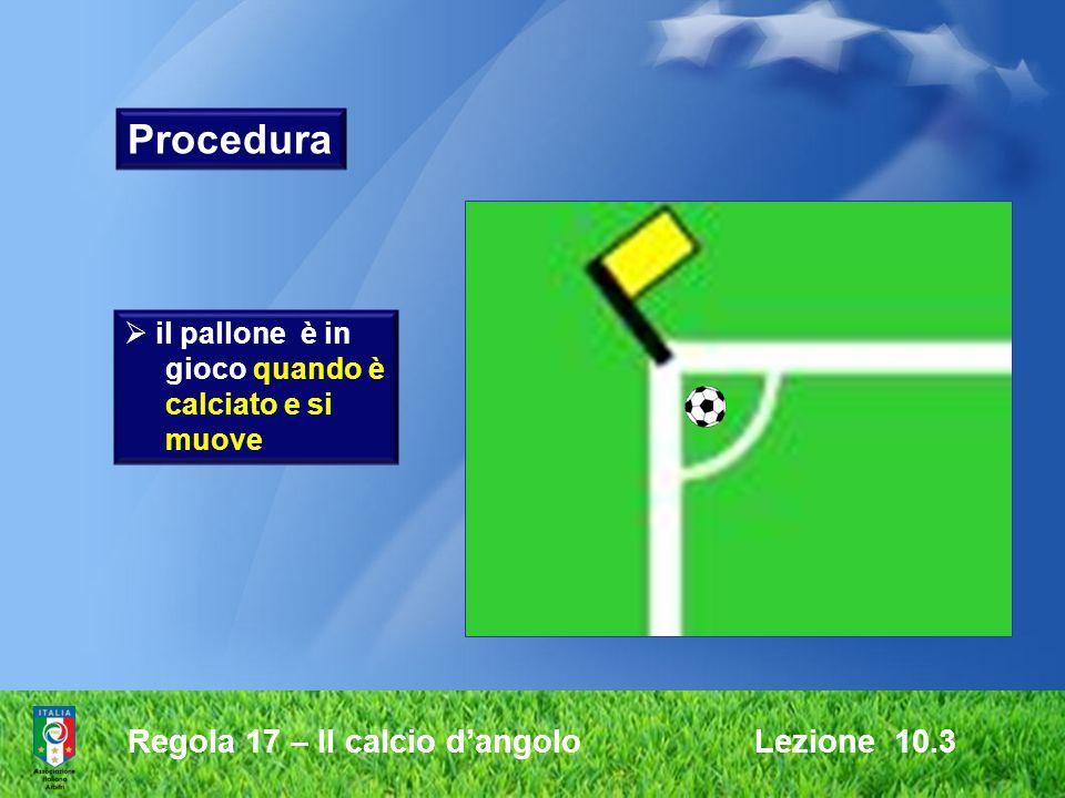 Procedura Regola 17 – Il calcio d'angolo Lezione 10.3 il pallone è in
