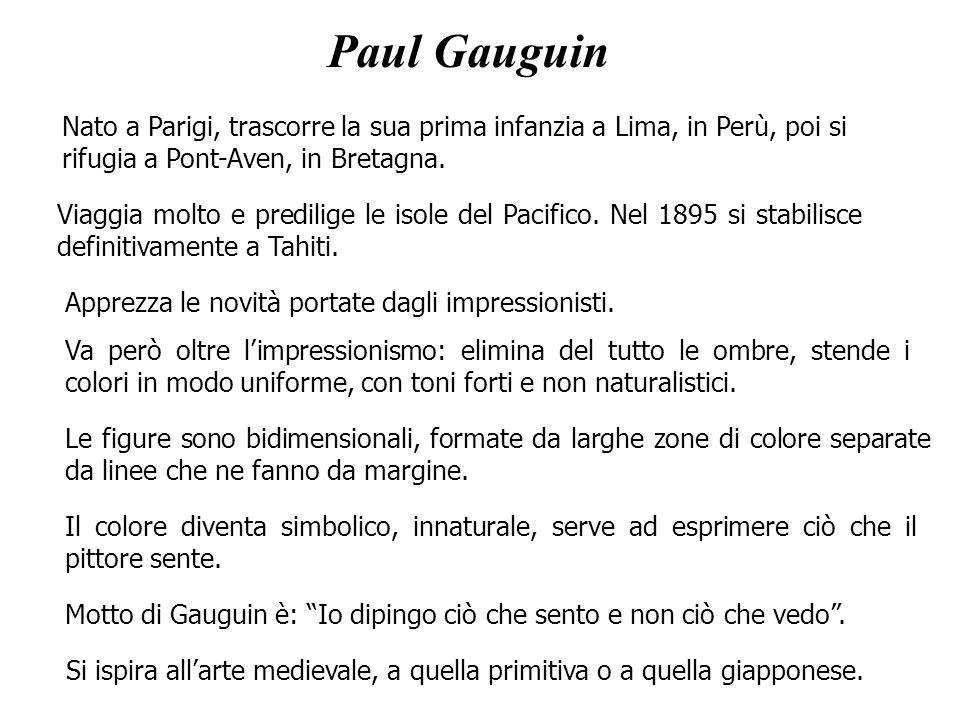 Paul Gauguin Nato a Parigi, trascorre la sua prima infanzia a Lima, in Perù, poi si rifugia a Pont-Aven, in Bretagna.