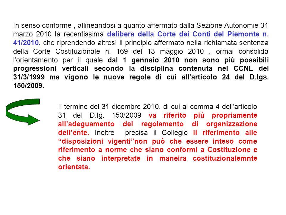 In senso conforme , allineandosi a quanto affermato dalla Sezione Autonomie 31 marzo 2010 la recentissima delibera della Corte dei Conti del Piemonte n. 41/2010, che riprendendo altresì il principio affermato nella richiamata sentenza della Corte Costituzionale n. 169 del 13 maggio 2010 , ormai consolida l'orientamento per il quale dal 1 gennaio 2010 non sono più possibili progressioni verticali secondo la disciplina contenuta nel CCNL del 31/3/1999 ma vigono le nuove regole di cui all'articolo 24 del D.lgs. 150/2009.