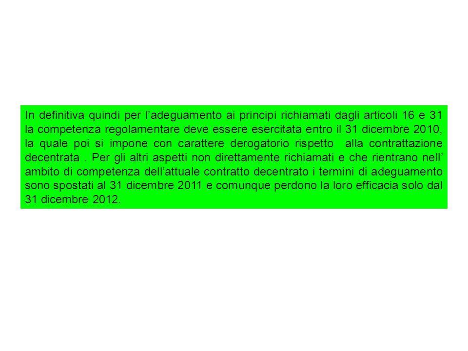 In definitiva quindi per l'adeguamento ai principi richiamati dagli articoli 16 e 31 la competenza regolamentare deve essere esercitata entro il 31 dicembre 2010, la quale poi si impone con carattere derogatorio rispetto alla contrattazione decentrata .
