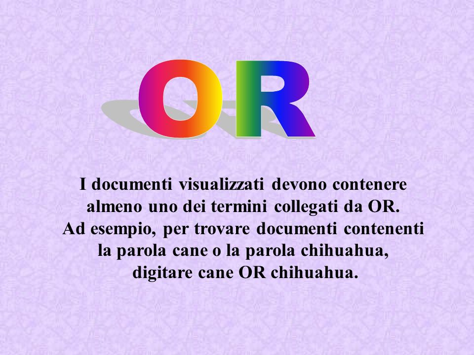 OR I documenti visualizzati devono contenere almeno uno dei termini collegati da OR. Ad esempio, per trovare documenti contenenti.
