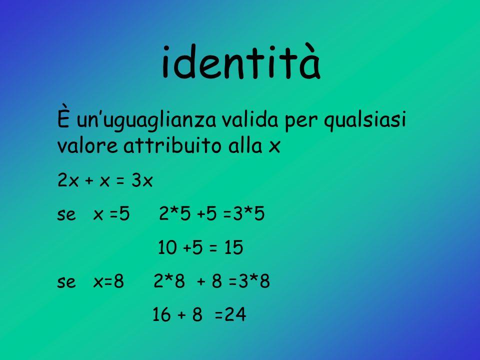 identità È un'uguaglianza valida per qualsiasi valore attribuito alla x. 2x + x = 3x. se x =5 2*5 +5 =3*5.