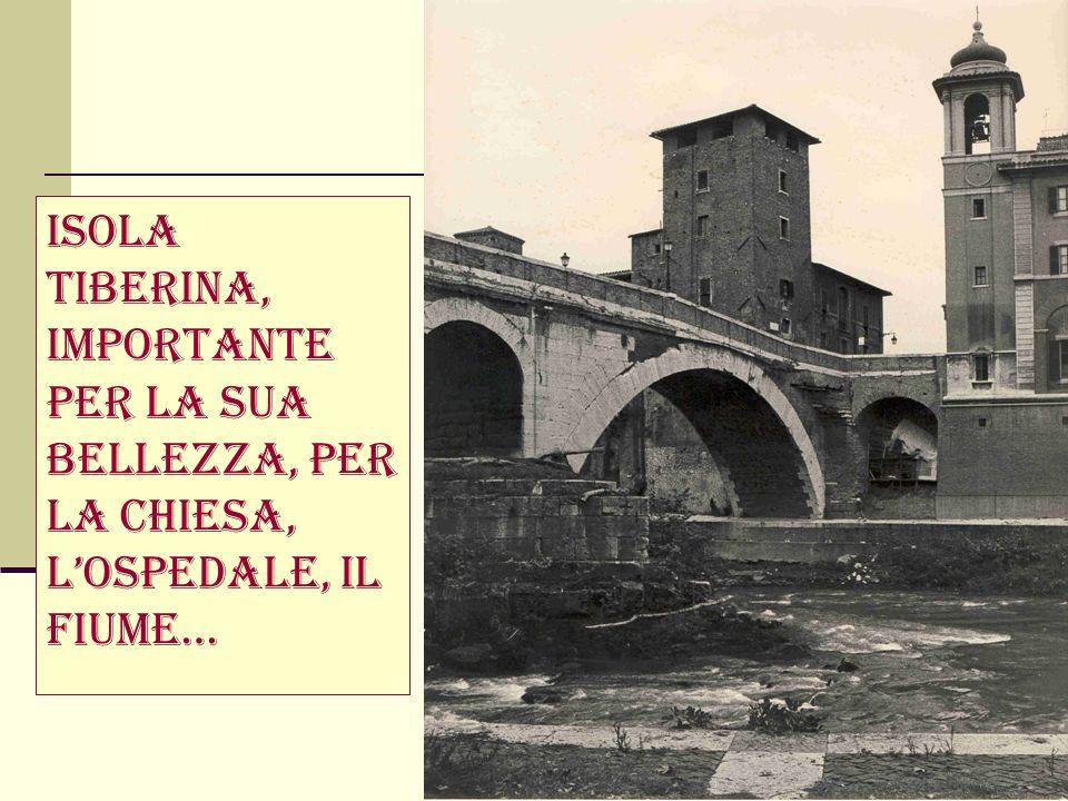 Isola Tiberina, importante per la sua bellezza, per la chiesa, l'ospedale, il fiume…