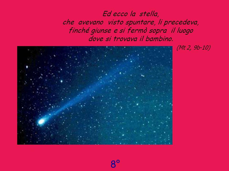 Ed ecco la stella, che avevano visto spuntare, li precedeva, finché giunse e si fermò sopra il luogo dove si trovava il bambino. (Mt 2, 9b-10)