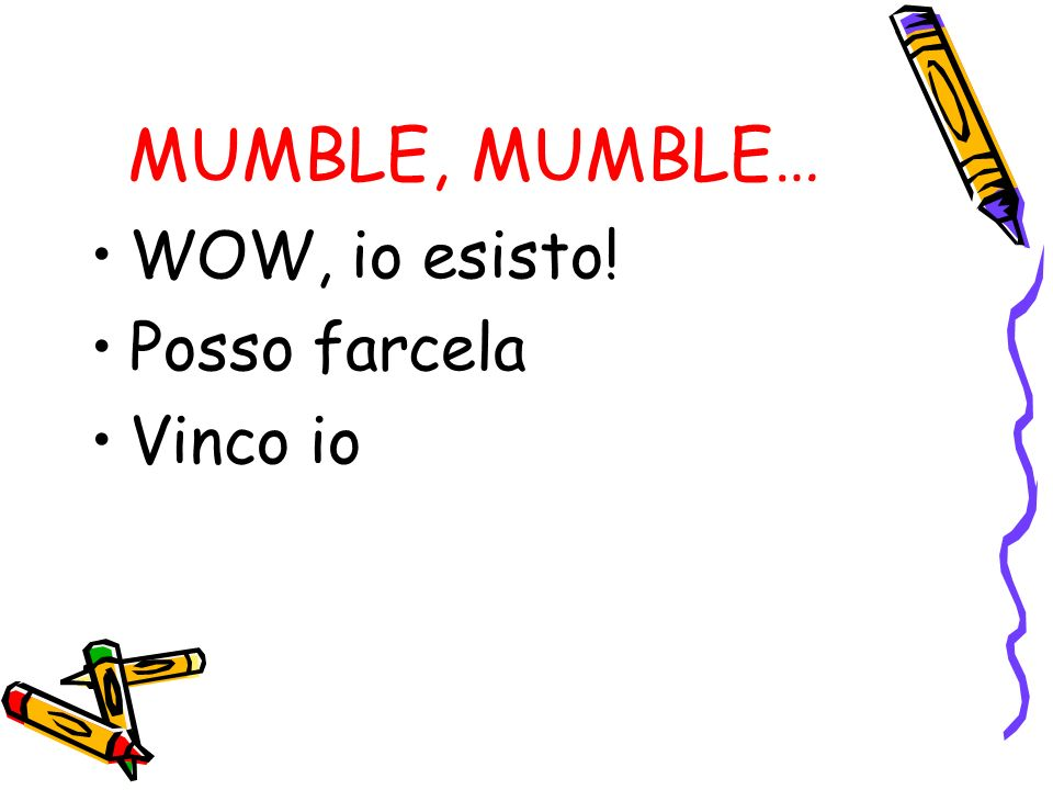 MUMBLE, MUMBLE… WOW, io esisto! Posso farcela Vinco io