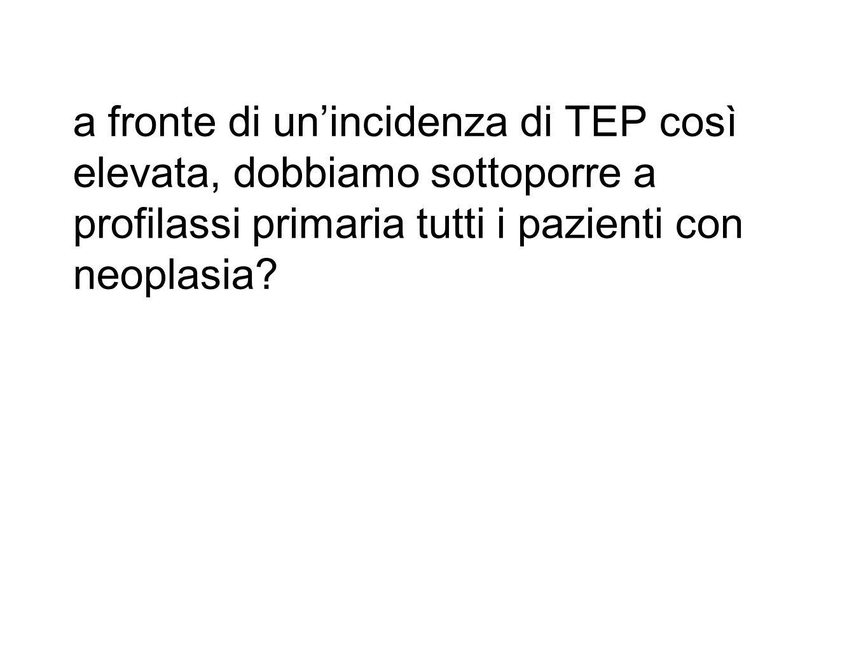 a fronte di un'incidenza di TEP così elevata, dobbiamo sottoporre a profilassi primaria tutti i pazienti con neoplasia