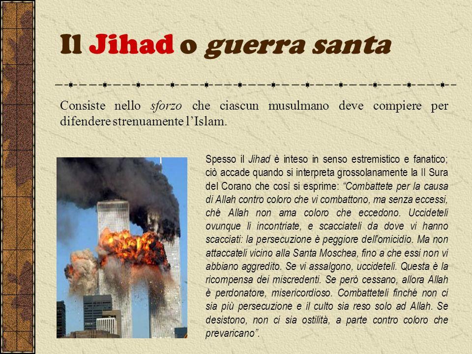 Il Jihad o guerra santa Consiste nello sforzo che ciascun musulmano deve compiere per difendere strenuamente l'Islam.