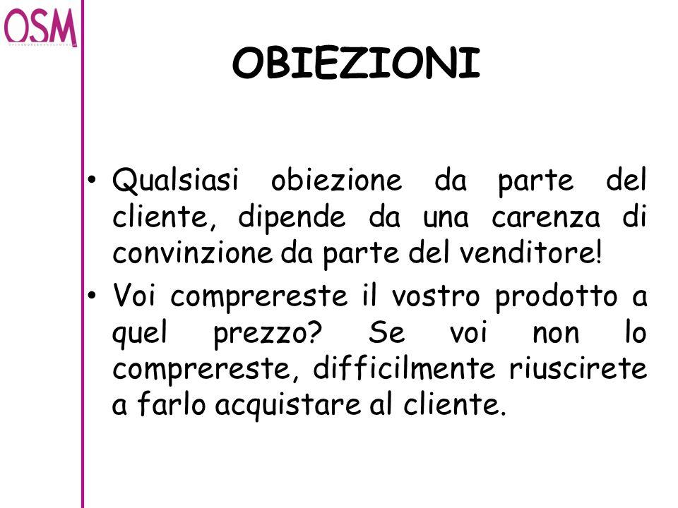 OBIEZIONI Qualsiasi obiezione da parte del cliente, dipende da una carenza di convinzione da parte del venditore!