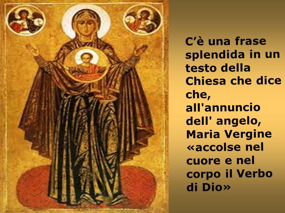 C'è una frase splendida in un testo della Chiesa che dice che, all annuncio dell angelo, Maria Vergine «accolse nel cuore e nel corpo il Verbo di Dio»