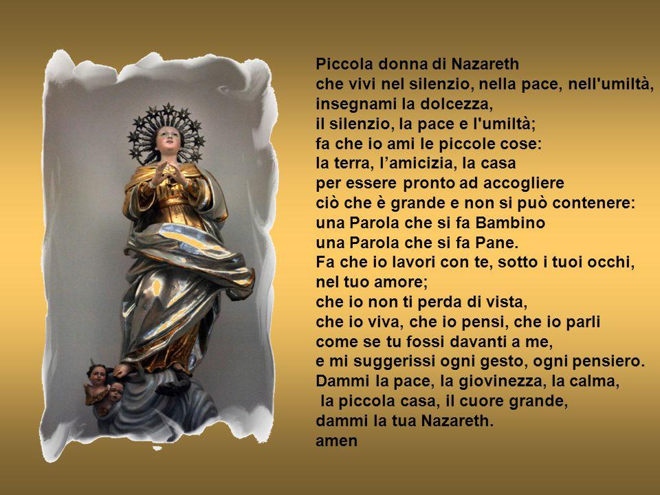 Piccola donna di Nazareth che vivi nel silenzio, nella pace, nell umiltà, insegnami la dolcezza, il silenzio, la pace e l umiltà; fa che io ami le piccole cose: la terra, l'amicizia, la casa