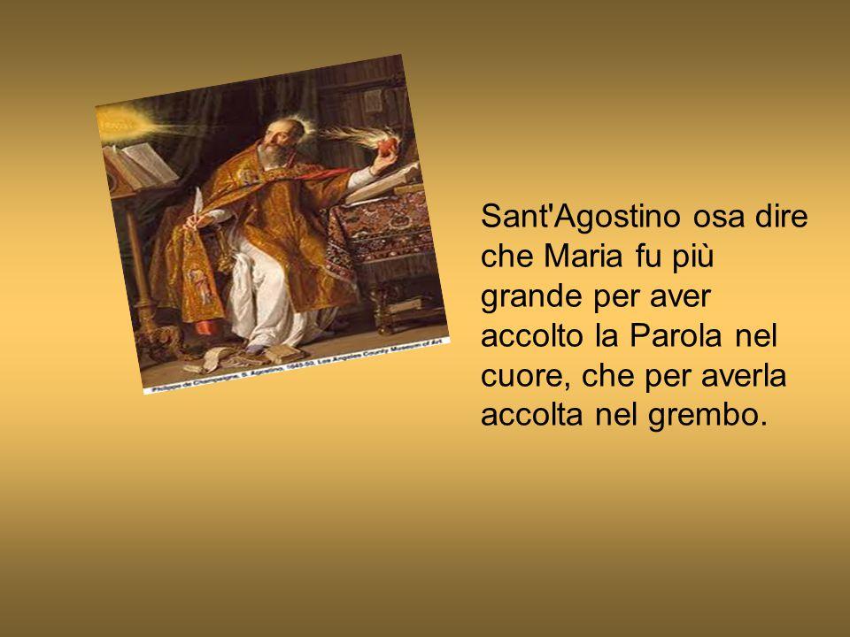 Sant Agostino osa dire che Maria fu più grande per aver accolto la Parola nel cuore, che per averla accolta nel grembo.