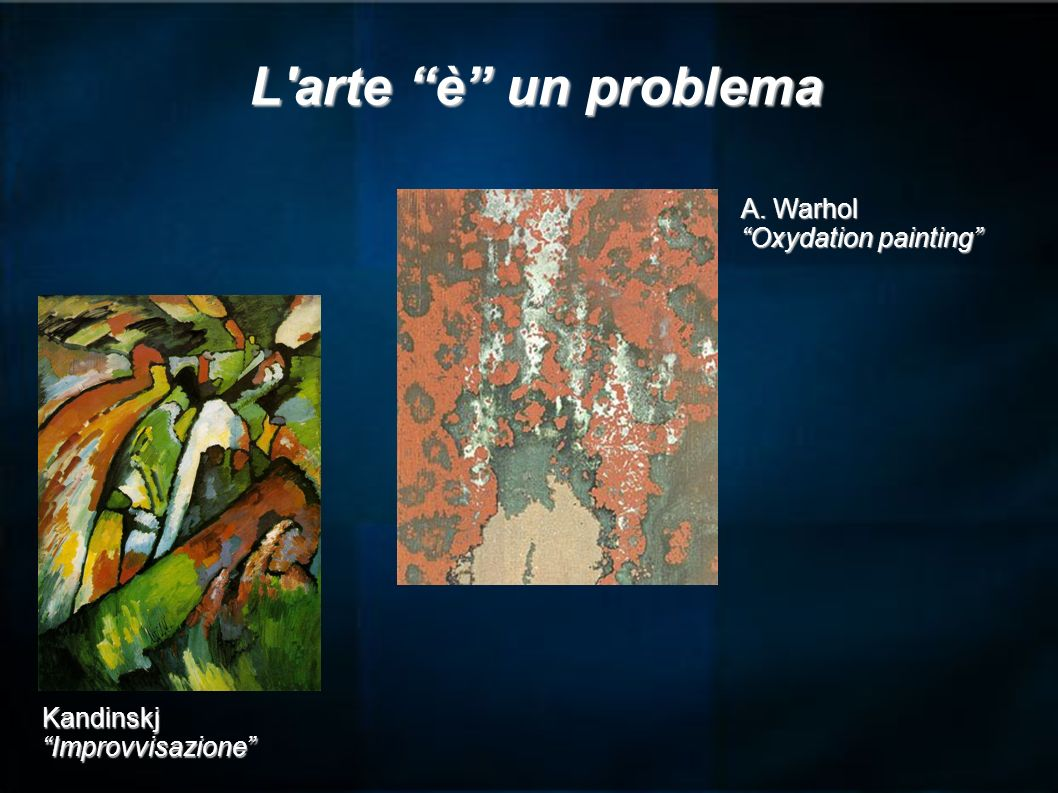 L arte è un problema A. Warhol Oxydation painting Kandinskj
