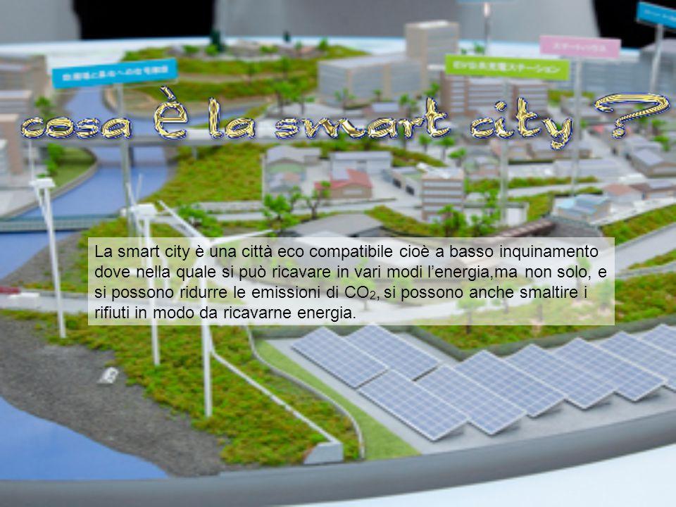 La smart city è una città eco compatibile cioè a basso inquinamento dove nella quale si può ricavare in vari modi l'energia,ma non solo, e si possono ridurre le emissioni di CO2, si possono anche smaltire i rifiuti in modo da ricavarne energia.