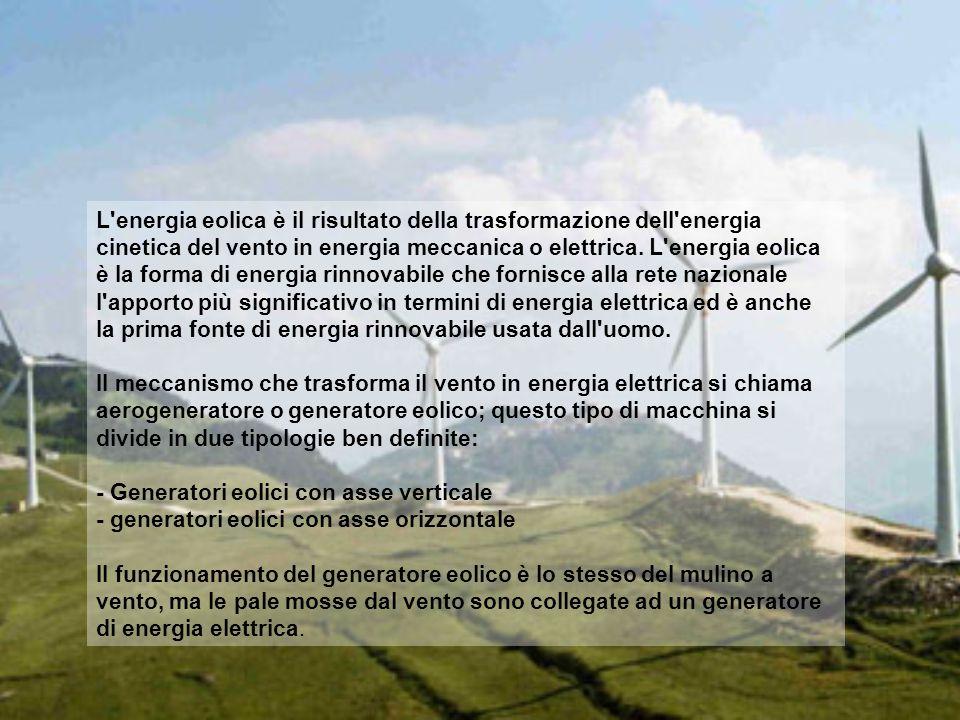 L energia eolica è il risultato della trasformazione dell energia cinetica del vento in energia meccanica o elettrica. L energia eolica è la forma di energia rinnovabile che fornisce alla rete nazionale l apporto più significativo in termini di energia elettrica ed è anche la prima fonte di energia rinnovabile usata dall uomo.