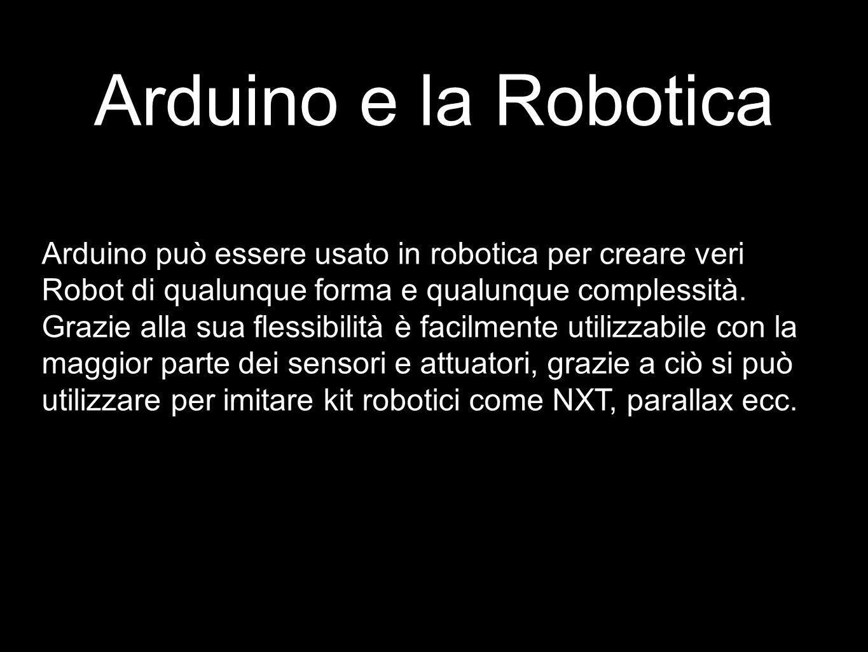 Arduino e la Robotica Arduino può essere usato in robotica per creare veri Robot di qualunque forma e qualunque complessità.