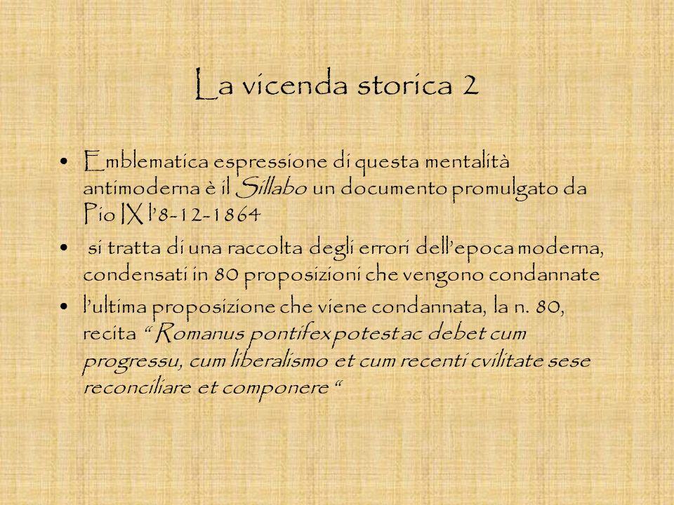 La vicenda storica 2 Emblematica espressione di questa mentalità antimoderna è il Sillabo un documento promulgato da Pio IX l'8-12-1864.