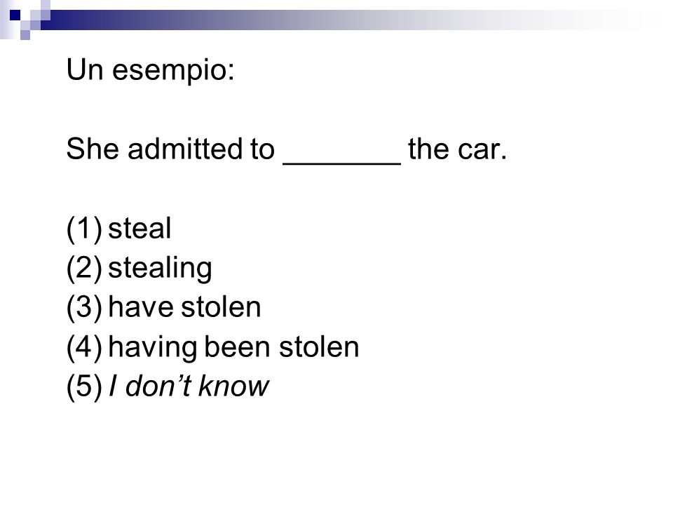 Un esempio:She admitted to _______ the car. (1) steal. (2) stealing. (3) have stolen. (4) having been stolen.