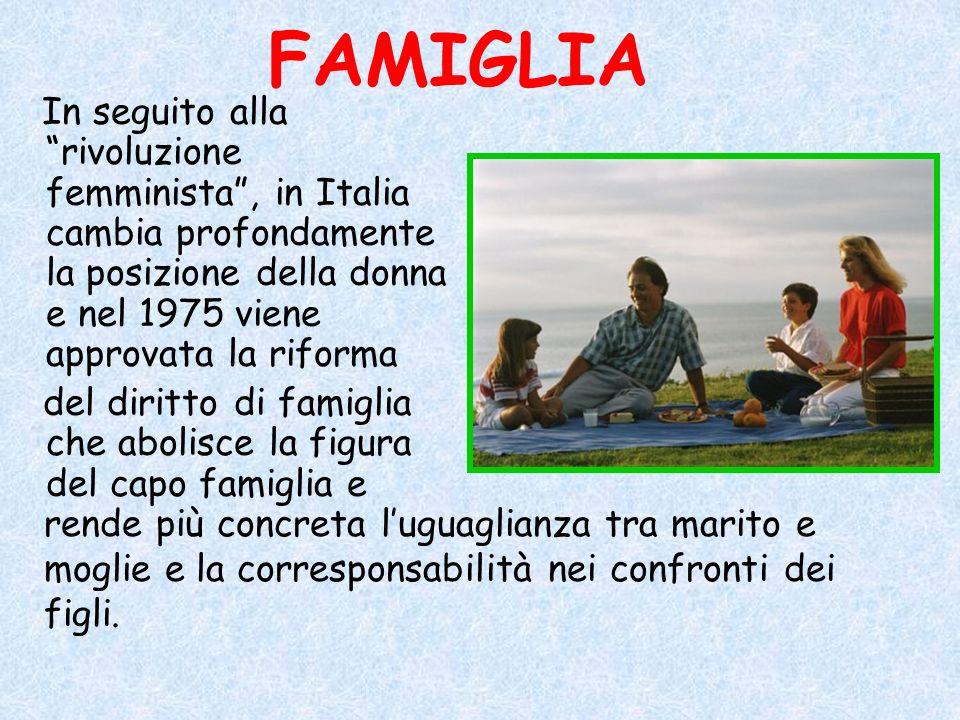 FAMIGLIA In seguito alla rivoluzione femminista , in Italia cambia profondamente la posizione della donna e nel 1975 viene approvata la riforma.