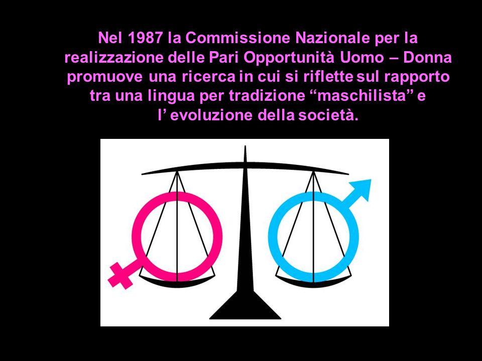Nel 1987 la Commissione Nazionale per la realizzazione delle Pari Opportunità Uomo – Donna promuove una ricerca in cui si riflette sul rapporto tra una lingua per tradizione maschilista e l' evoluzione della società.