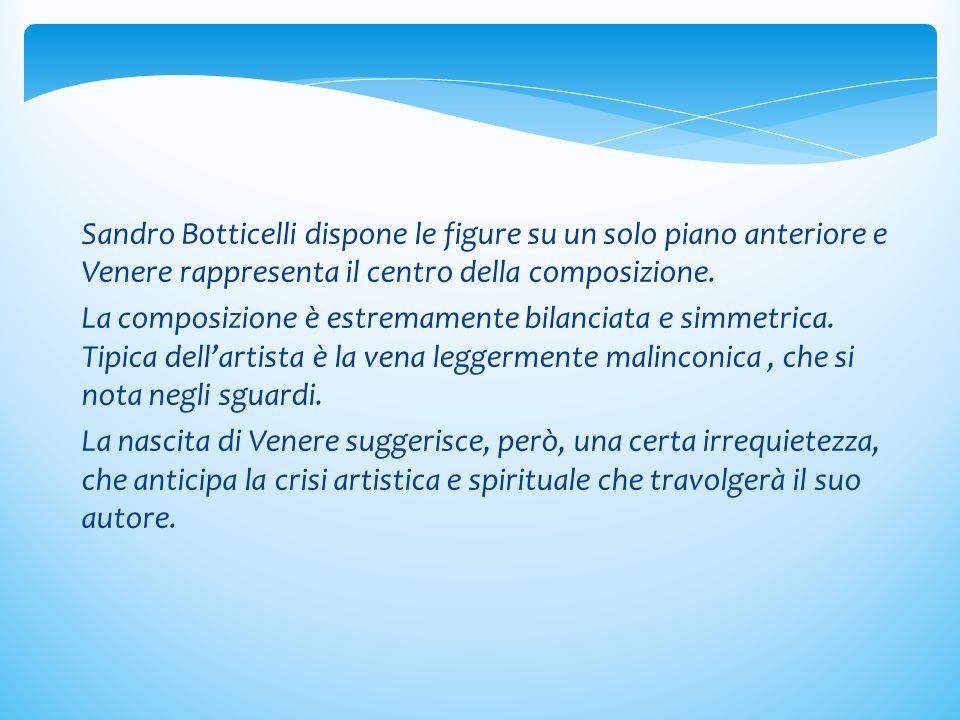 Sandro Botticelli dispone le figure su un solo piano anteriore e Venere rappresenta il centro della composizione.