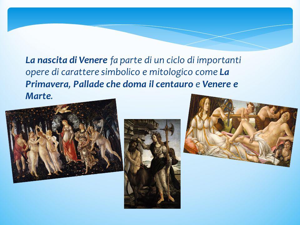 La nascita di Venere fa parte di un ciclo di importanti opere di carattere simbolico e mitologico come La Primavera, Pallade che doma il centauro e Venere e Marte.
