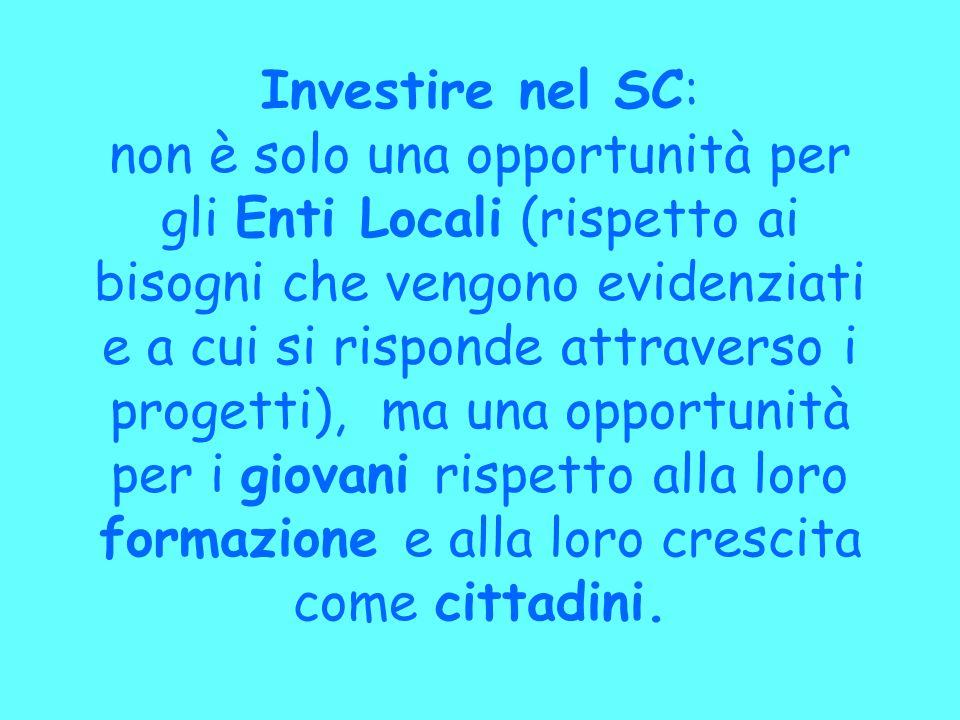 Investire nel SC: non è solo una opportunità per gli Enti Locali (rispetto ai bisogni che vengono evidenziati e a cui si risponde attraverso i progetti), ma una opportunità per i giovani rispetto alla loro formazione e alla loro crescita come cittadini.