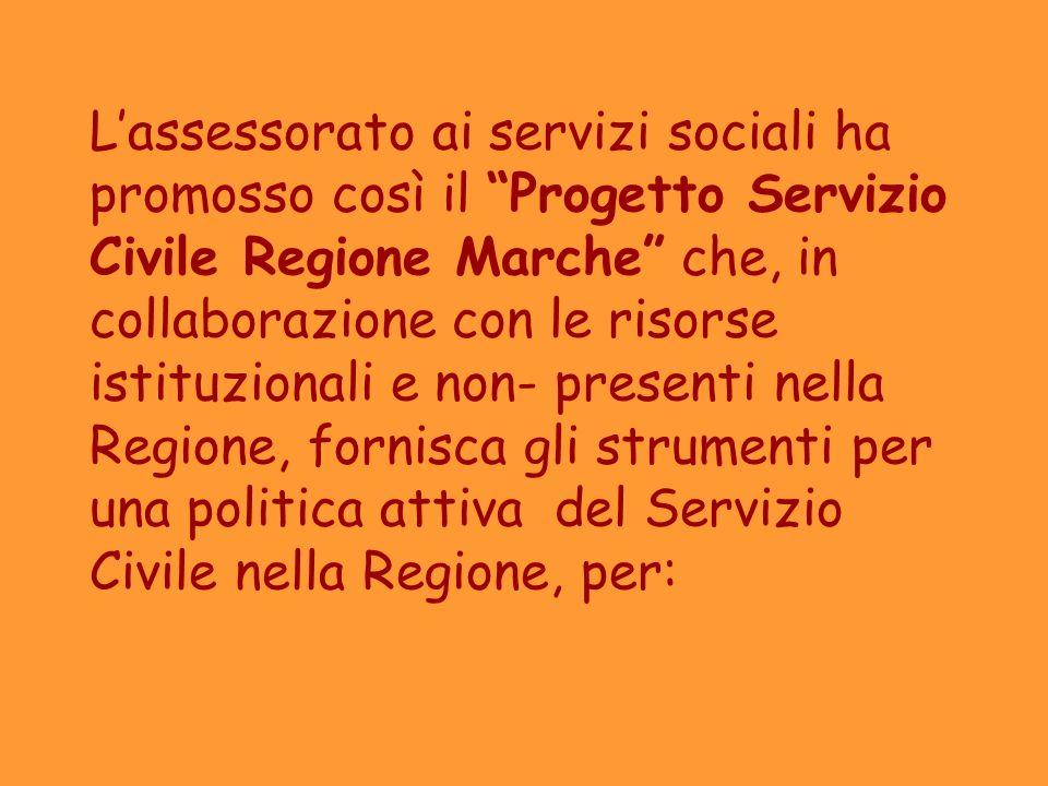 L'assessorato ai servizi sociali ha promosso così il Progetto Servizio Civile Regione Marche che, in collaborazione con le risorse istituzionali e non- presenti nella Regione, fornisca gli strumenti per una politica attiva del Servizio Civile nella Regione, per: