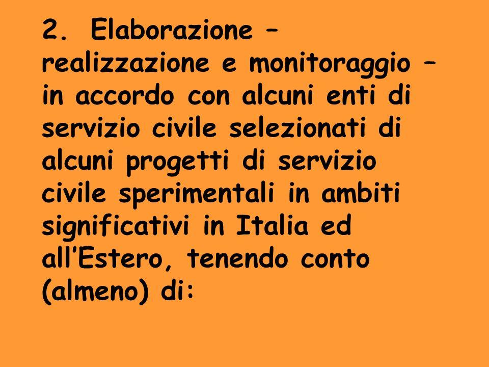 2. Elaborazione – realizzazione e monitoraggio – in accordo con alcuni enti di servizio civile selezionati di alcuni progetti di servizio civile sperimentali in ambiti significativi in Italia ed all'Estero, tenendo conto (almeno) di:
