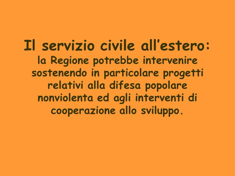 Il servizio civile all'estero: la Regione potrebbe intervenire sostenendo in particolare progetti relativi alla difesa popolare nonviolenta ed agli interventi di cooperazione allo sviluppo.