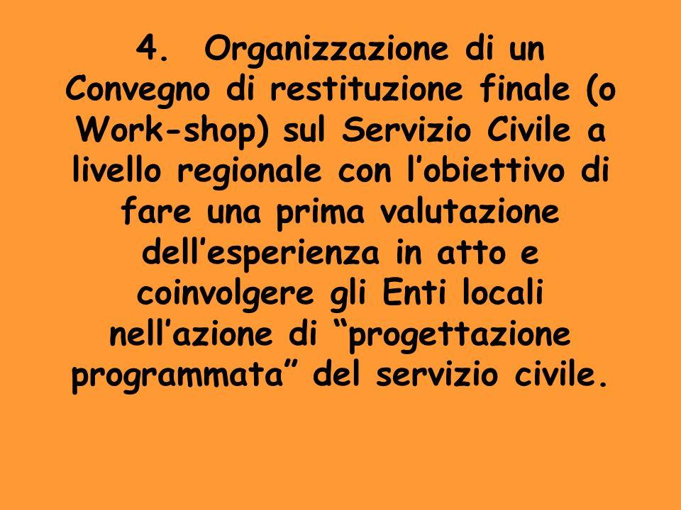 4. Organizzazione di un Convegno di restituzione finale (o Work-shop) sul Servizio Civile a livello regionale con l'obiettivo di fare una prima valutazione dell'esperienza in atto e coinvolgere gli Enti locali nell'azione di progettazione programmata del servizio civile.