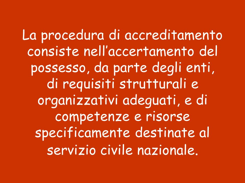 La procedura di accreditamento consiste nell'accertamento del possesso, da parte degli enti, di requisiti strutturali e organizzativi adeguati, e di competenze e risorse specificamente destinate al servizio civile nazionale.
